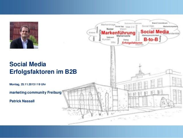Social Media Erfolgsfaktoren im B2B Montag, 25.11.2013 I 19 Uhr  marketing community Freiburg  Patrick Nassall