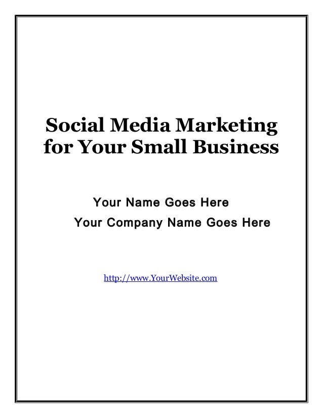 Social Media Marketing for Your Small Business Your Name Goes Here Your Company Name Goes Here  http://www.YourWebsite.com