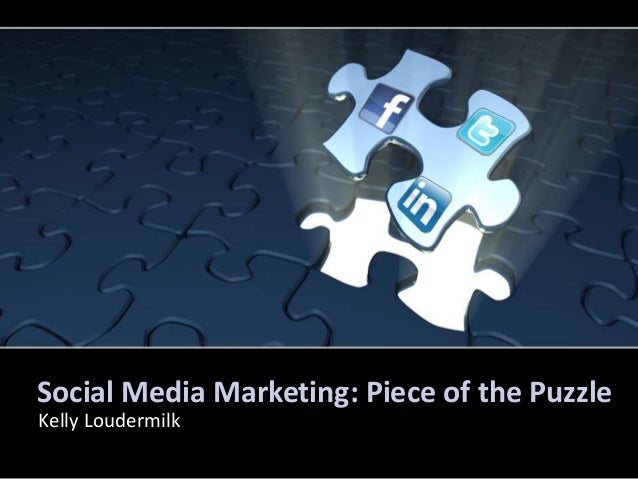 Social Media Marketing: Piece of the Puzzle Kelly Loudermilk