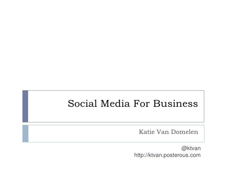 Social Media For Business<br />Katie Van Domelen<br />@ktvan<br />http://ktvan.posterous.com<br />