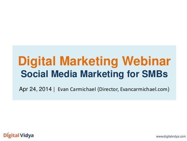 Digital Marketing Webinar Social Media Marketing for SMBs Apr 24, 2014 | Evan Carmichael (Director, Evancarmichael.com) ww...