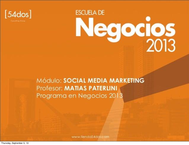 Módulo: SOCIAL MEDIA MARKETING Profesor: MATIAS PATERLINI Programa en Negocios 2013 www.tienda54dos.com Thursday, Septembe...