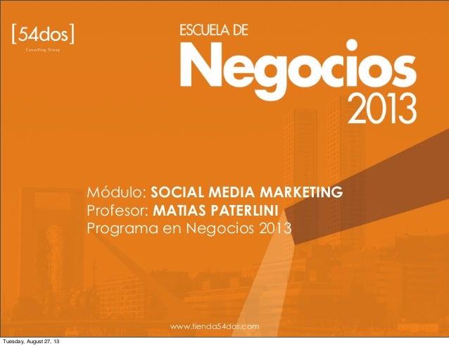 Módulo: SOCIAL MEDIA MARKETING Profesor: MATIAS PATERLINI Programa en Negocios 2013 www.tienda54dos.com Tuesday, August 27...