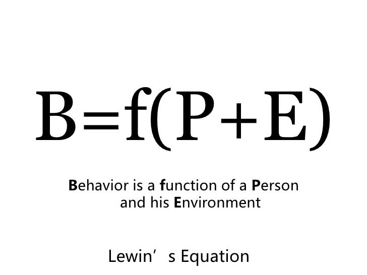 B=f(P+E) Behavior is a function of a Person        and his Environment        Lewin's Equation
