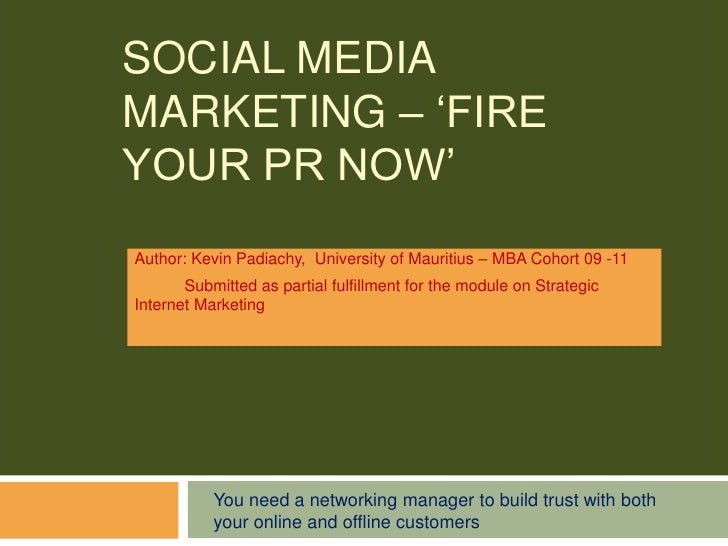 Social Media marketing – 'Fire your PR NOW'<br />Author: Kevin Padiachy, University of Mauritius – MBA Cohort 09 -11 <br /...