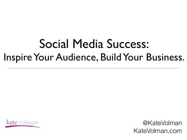 Social Media Success:  InspireYour Audience, BuildYour Business. @KateVolman KateVolman.com