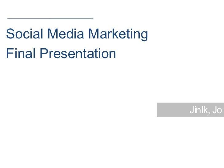 Social Media MarketingFinal Presentation                         JinIk, Jo