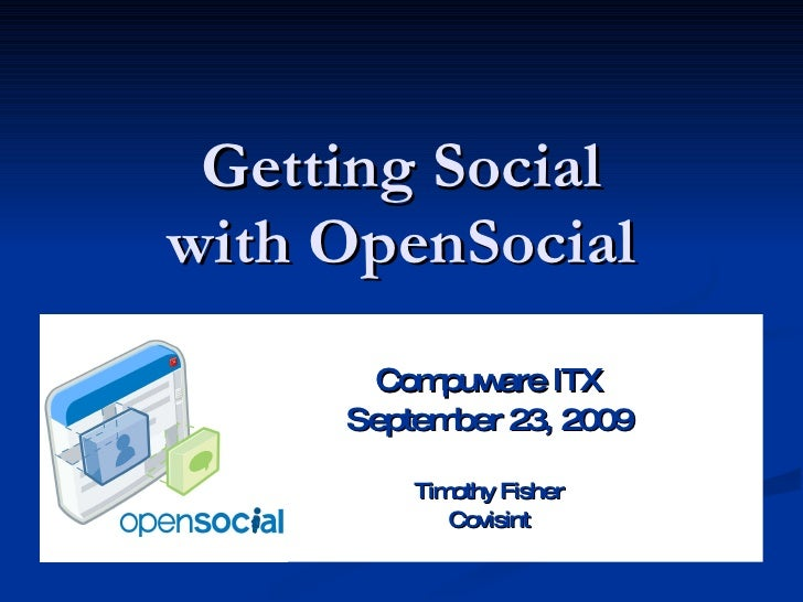 Getting Social with OpenSocial Compuware ITX September 23, 2009 Timothy Fisher Covisint