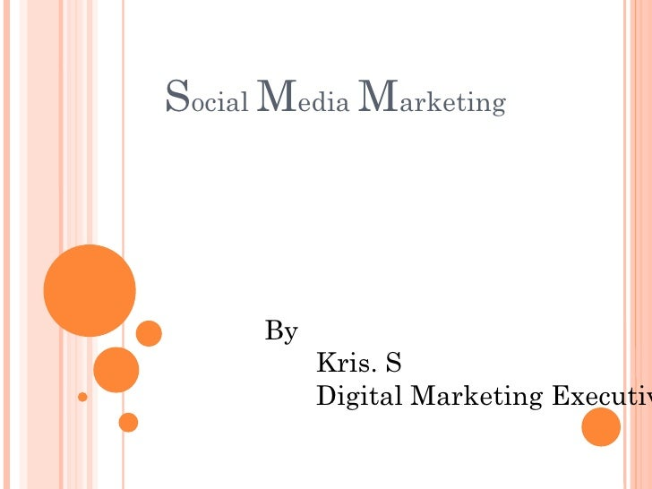 Social Media Marketing      By           Kris. S           Digital Marketing Executiv