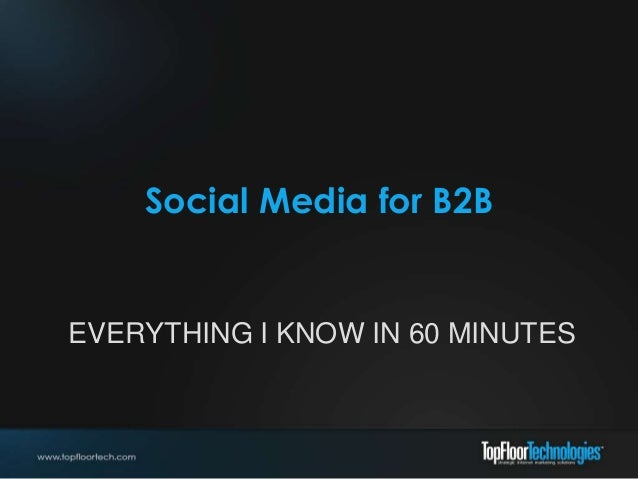 Social Media for B2B EVERYTHING I KNOW IN 60 MINUTES