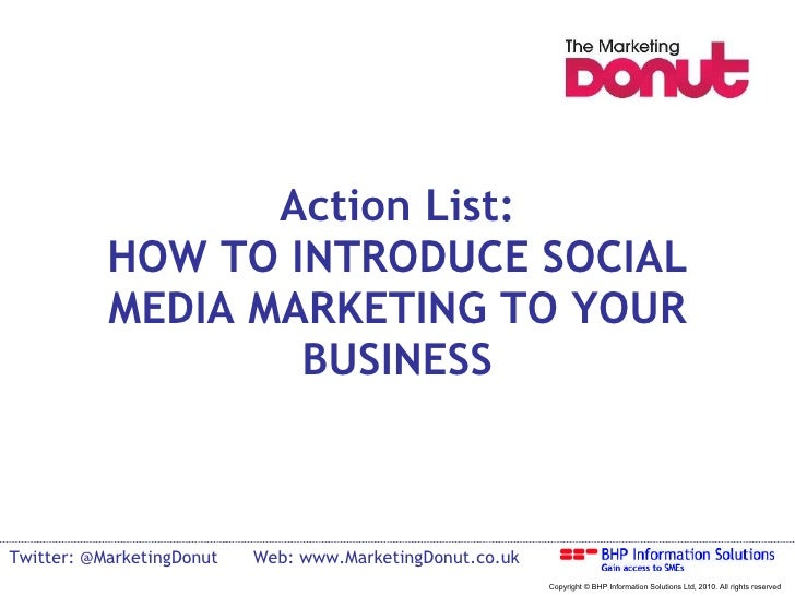 Action List: HOW TO INTRODUCE SOCIAL MEDIA MARKETING TO YOUR BUSINESS Twitter: @MarketingDonut Web: www.MarketingDonut.co....