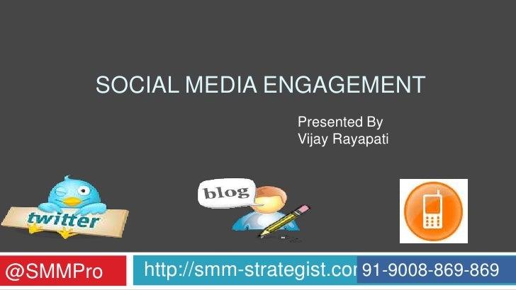 SOCIAL MEDIA ENGAGEMENT                            Presented By                            Vijay Rayapati     @SMMPro   ht...