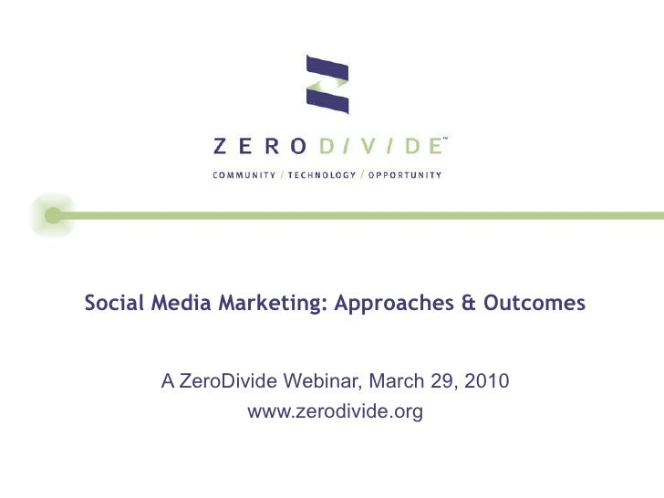 Social Media Marketing: Approaches & Outcomes  A ZeroDivide Webinar, March 29, 2010 www.zerodivide.org