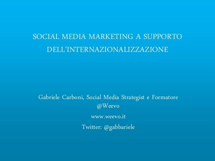 SOCIAL MEDIA MARKETING A SUPPORTO   DELL'INTERNAZIONALIZZAZIONE Gabriele Carboni, Social Media Strategist e Formatore     ...