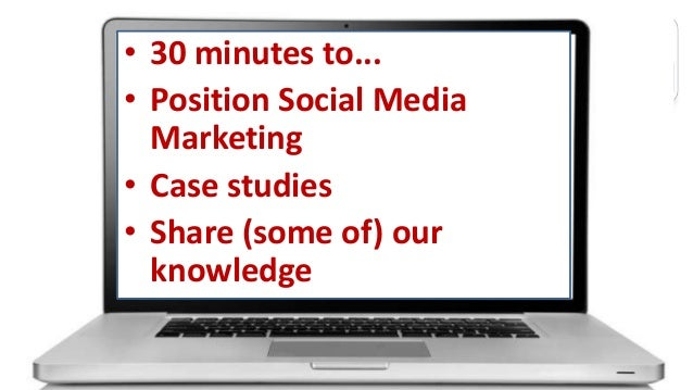 • 30 minutes to... • Position Social Media Marketing • Case studies • Share (some of) our knowledge