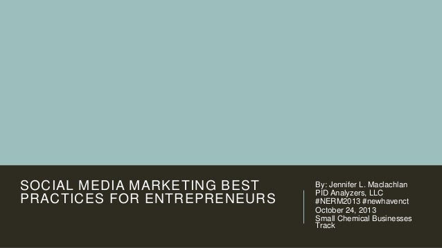 SOCIAL MEDIA MARKETING BEST PRACTICES FOR ENTREPRENEURS  By: Jennifer L. Maclachlan PID Analyzers, LLC #NERM2013 #newhaven...