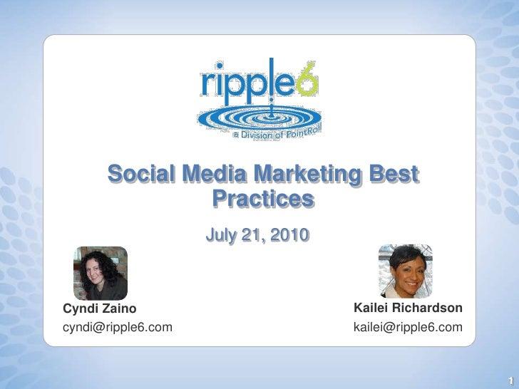 Social Media Marketing Best Practices<br />July 21, 2010<br />Kailei Richardson<br />kailei@ripple6.com <br />Cyndi Zaino<...