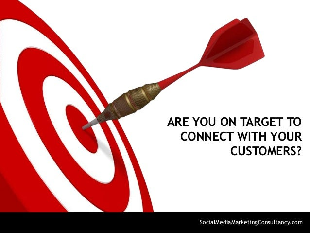 ARE YOU ON TARGET TO CONNECT WITH YOUR CUSTOMERS? SocialMediaMarketingConsultancy.com