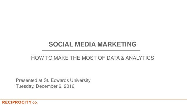 SOCIAL MEDIA MARKETING HOW TO MAKE THE MOST OF DATA & ANALYTICS Presented at St. Edwards University Tuesday, December 6, 2...
