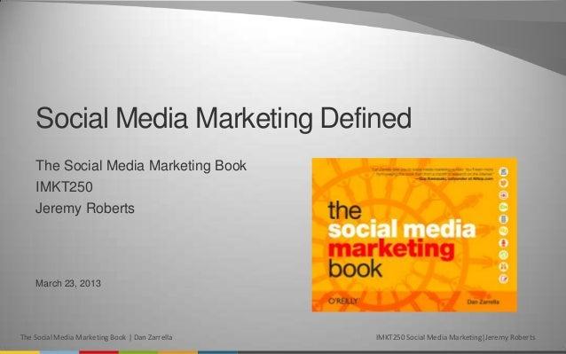 Social Media Marketing Defined    The Social Media Marketing Book    IMKT250    Jeremy Roberts    March 23, 2013The Social...