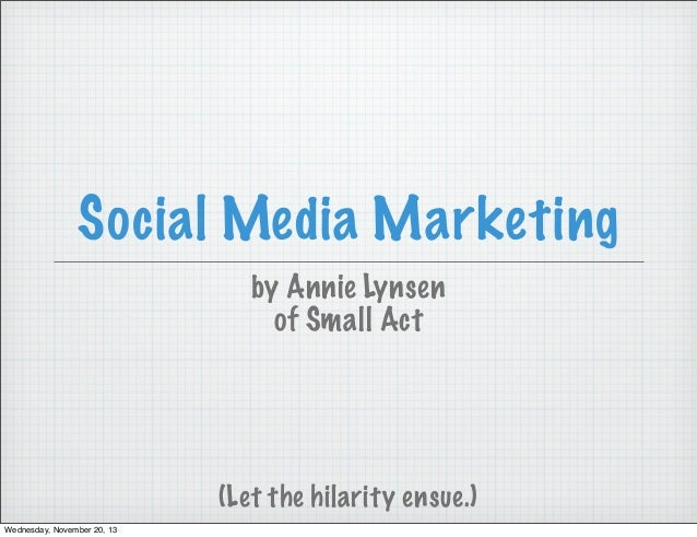 Social Media Marketing by Annie Lynsen of Small Act  (Let the hilarity ensue.) Wednesday, November 20, 13