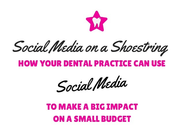 TO MAKE A BIG IMPACT ON A SMALL BUDGET Social Media HOW YOUR DENTAL PRACTICE CAN USE Social Media on a Shoestring