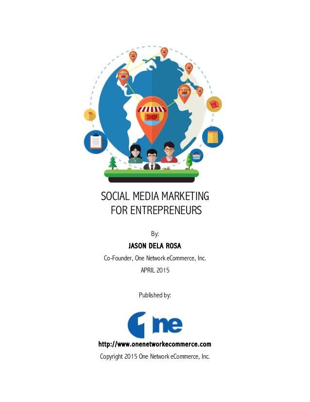 SOCIAL MEDIA MARKETING FOR ENTREPRENEURS By: JASON DELA ROSA Co-Founder, One Network eCommerce, Inc. APRIL 2015 Published ...