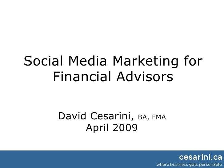 Social Media Marketing for Financial Advisors David Cesarini,  BA, FMA April 2009