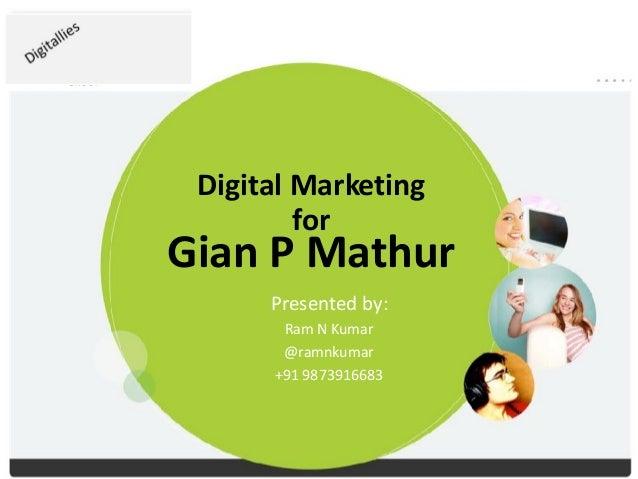Digital Marketing for Gian P Mathur Presented by: Ram N Kumar @ramnkumar +91 9873916683