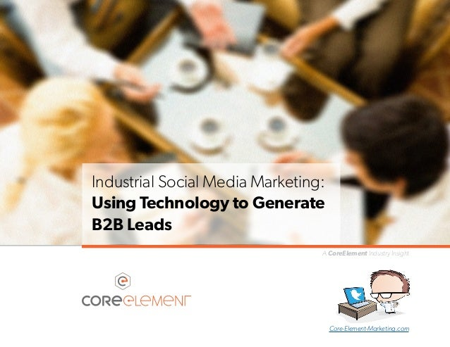 Industrial Social Media Marketing: Using Technology to Generate B2B Leads A CoreElement Industry Insight  Core-Element-Mar...