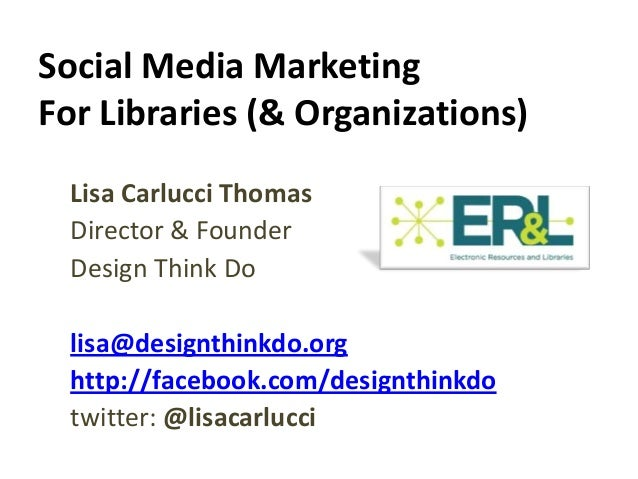 Social Media MarketingFor Libraries (& Organizations)  Lisa Carlucci Thomas  Director & Founder  Design Think Do  lisa@des...