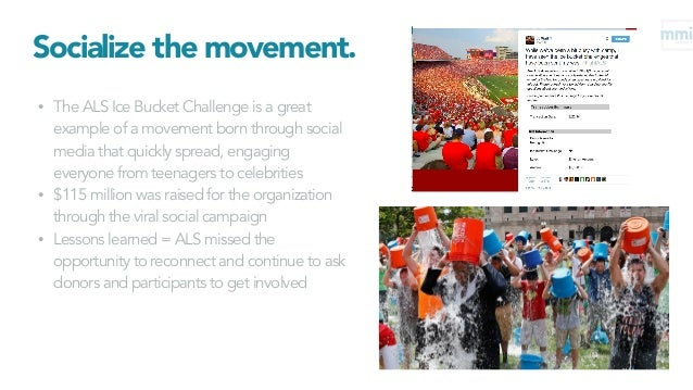 Socialize the movement. • The ALS Ice Bucket Challenge is a great example of a movement born through social media that qui...