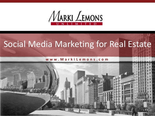 w w w . M a r k i L e m o n s . c o m Social Media Marketing for Real Estate
