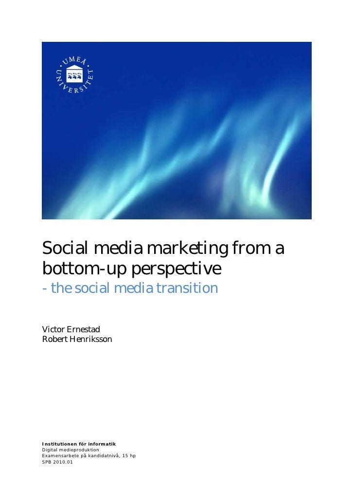 Social media marketing from abottom-up perspective- the social media transitionVictor ErnestadRobert HenrikssonInstitutio...