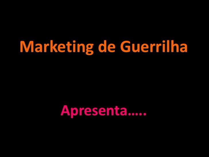Marketing de Guerrilha     Apresenta…..