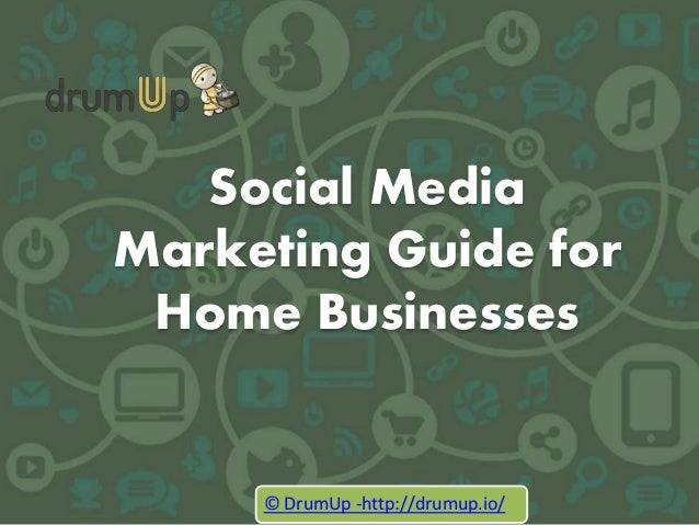 Social Media Marketing Guide for Home Businesses © DrumUp -http://drumup.io/