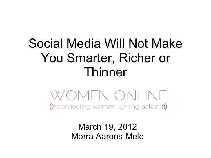 Social Media Will Not Make  You Smarter, Richer or         Thinner        March 19, 2012       Morra Aarons-Mele