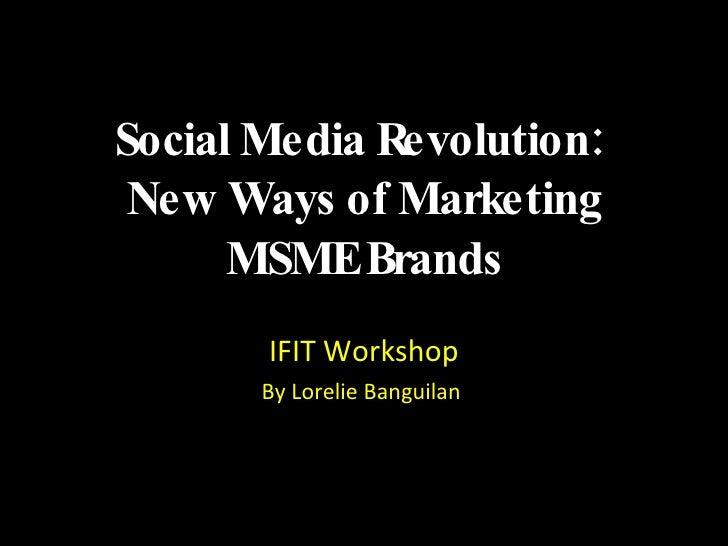 Social Media Revolution:  New Ways of Marketing MSME Brands <ul><li>IFIT Workshop </li></ul><ul><li>By Lorelie Banguilan  ...