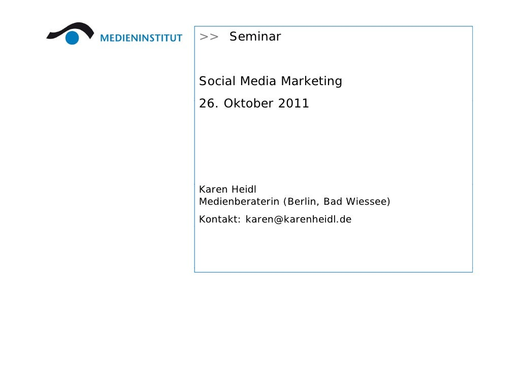 >> SeminarSocial Media Marketing26. Okt b26 Oktober 2011Karen HeidlMedienberaterin (Berlin, Bad Wiessee)Kontakt: karen@kar...