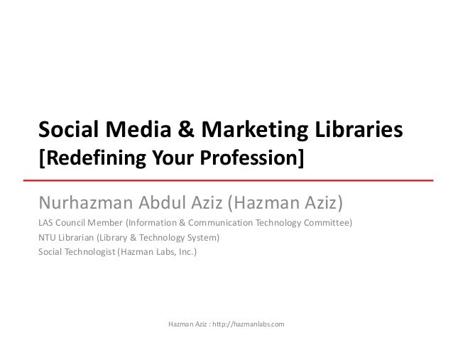Social Media & Marketing Libraries [Redefining Your Profession] Nurhazman Abdul Aziz (Hazman Aziz) LAS Council Member (Inf...