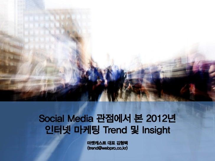 Social Media 관점에서 본 2012년 인터넷 마케팅 Trend 및 Insight        마켓캐스트 대표 김형택        (trend@webpro.co.kr)