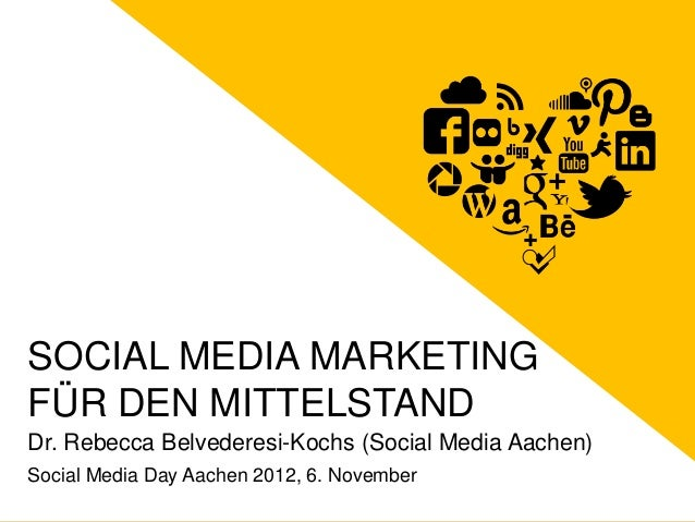 SOCIAL MEDIA MARKETING FÜR DEN MITTELSTAND Dr. Rebecca Belvederesi-Kochs (Social Media Aachen) Social Media Day Aachen 201...