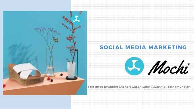 Presented by Siddhi Chandrawat,Shivangi Awasthi& Prasham Jhaveri Mochi SOCIAL MEDIA MARKETING