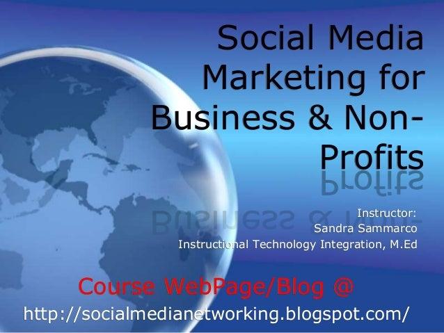 Social Media Marketing for Business & Non- Profits Instructor: Sandra Sammarco Instructional Technology Integration, M.Ed ...