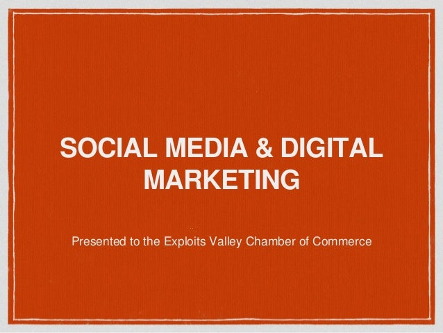 SOCIAL MEDIA & DIGITAL MARKETING Presented to the Exploits Valley Chamber of Commerce