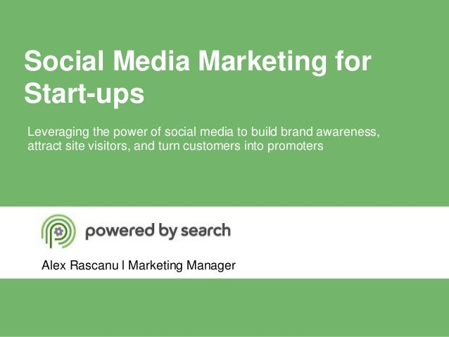 Social Media Marketing forStart-upsAlex Rascanu l Marketing ManagerLeveraging the power of social media to build brand awa...