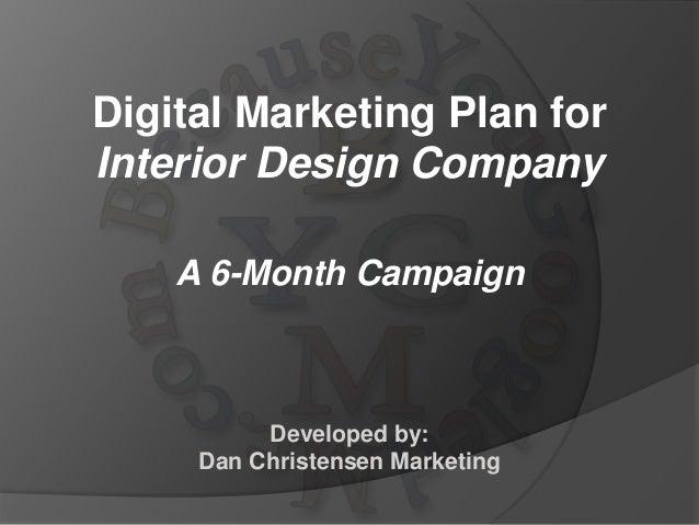 Digital Marketing Plan for Interior Design Company A 6-Month Campaign Developed by: Dan Christensen Marketing