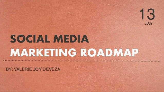 JULY 13 SOCIAL MEDIA MARKETING ROADMAP BY: VALERIE JOY DEVEZA
