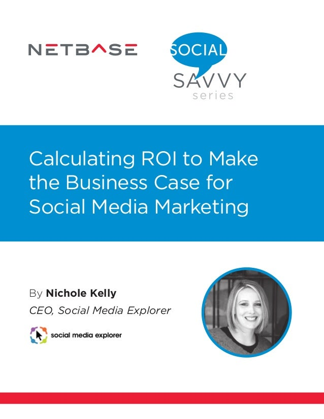 By Nichole Kelly CEO, Social Media Explorer Calculating ROI to Make the Business Case for Social Media Marketing