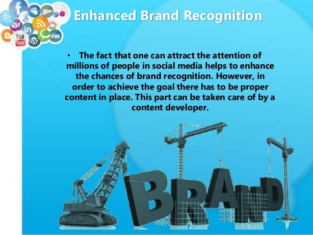 Enhanced Brand Recognition • The fact that one can attract the attention of millions of people in social media helps to en...